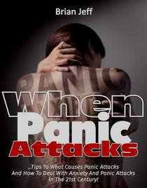 When Panic Attacks: Tips to what causes panic attacks and how to deal with anxiety and panic attacks in the 21st Century!