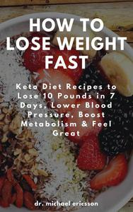 How to Lose Weight Fast: Keto Diet Recipes to Lose 10 Pounds in 7 Days, Lower Blood Pressure, Boost Metabolism & Feel Great