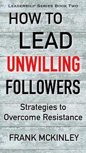 How to Lead Unwilling Followers: Strategies to Overcome Resistance
