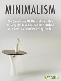 Minimalism: The Simple Joy Of Minimalism - How To Simplify Your Life and Be Satisfied with Less (Minimalist Living Guide)