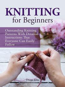 Knitting for Beginners: Outstanding Knitting Patterns With Detailed Instructions That Everyone Can Easily Follow
