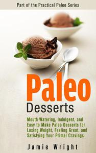 Paleo Desserts: Mouth Watering, Indulgent, and Easy to Make Paleo Desserts for Losing Weight, Feeling Great, and Satisfying Your Primal Cravings