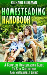 Homesteading Handbook : A Complete Homesteading Guide to Self Sufficiency and Sustainable Living (Homesteading for Beginners, Homesteading Guide, How to Homestead, Homesteading Skills)