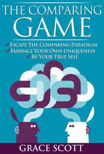 The Comparing Game: Escape the Comparing Paradigm, Embrace your own Uniqueness, be your True Self