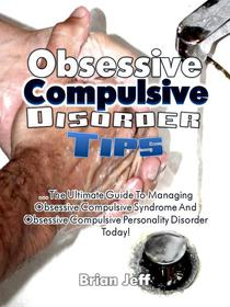 Obsessive Compulsive Disorder Tips: The Ultimate Guide to Managing Obsessive Compulsive Syndrome and Obsessive Compulsive Personality Disorder Today!