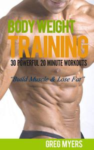 Bodyweight Training: 30 Powerful 20 Minute Workouts: Build Muscle, Increase Strength, Burn Fat