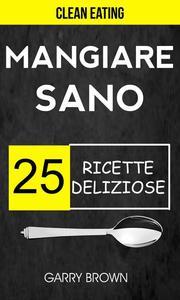Mangiare sano - 25 ricette deliziose (Clean Eating)