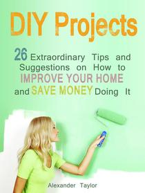 DIY Projects: 26 Extraordinary Tips and Suggestions on How to Improve Your Home and Save Money Doing It