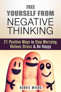 Free Yourself from Negative Thinking: 21 Positive Ways to Stop Worrying, Relieve Stress and Be Happy