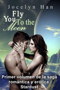 Fly You To The Moon (Primer volumen de la saga romántica y erótica Stardust)