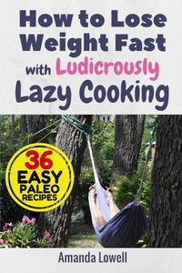 How to Lose Weight Fast with Ludicrously Lazy Cooking