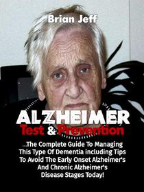 Alzheimers Test And Prevention: The Complete Guide To Managing This Type Of Dementia Including Tips To Avoid The Early Onset Alzheimer's And Chronic Alzheimer's Disease Stages Today!