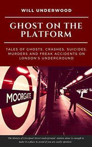 Ghost On The Platform: Ghosts, crashes, suicides, murders and freak accidents on the London Underground