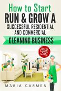 How to Start, Run and Grow a Successful Residential & Commercial Cleaning Business