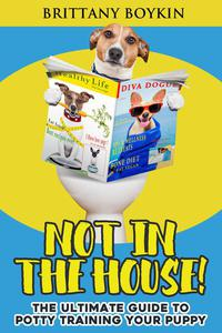 Not in the House!: The Ultimate Guide to Potty Training Your Puppy