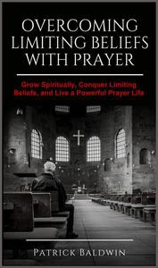 Overcoming Limiting Beliefs with Prayer: Grow Spiritually, Conquer Limiting Beliefs and Live a Powerful Prayerful Life