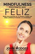 MINDFULNESS: Proponte Ser Feliz - Proponte Ser Feliz: Pinta Una Sonrisa En Tu Rostro Todos Los Días y Elimina El Estrés y La Ansiedad Para Siempre