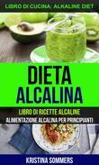 Dieta alcalina: Libro di Ricette Alcaline: alimentazione alcalina per principianti (Libro di cucina: Alkaline Diet)