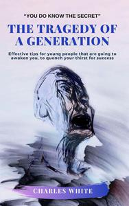 The Tragedy of a Generation: Effective tips for young people that are going to awaken you, to quench your thirst for success