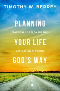 Planning Your Life God's Way: Practical Help from the Bible for Making Decisions