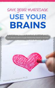 Save Your Marriage: Use Your Brains! The ultimate guide to save your marriage without therapy nor divorce: The only guide using the latest brain science to save your marriage and couple relationships