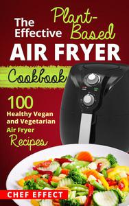 The Effective Plant-Based Air Fryer Cookbook