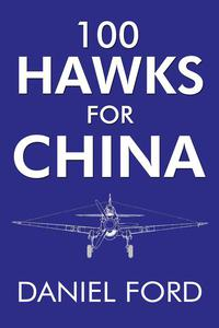 100 Hawks for China: The Story of the Shark-Nosed P-40 That Made the Flying Tigers Famous