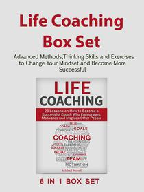 Life Coaching Box Set: Advanced Methods,Thinking Skills and Exercises to Change Your Mindset and Become More Successful