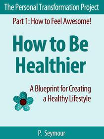 How to Be Healthier: A Blueprint for Creating a Healthy Lifestyle