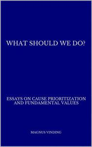 What Should We Do?: Essays on Cause Prioritization and Fundamental Values