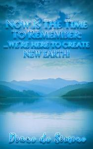 Now is the Time to Remember: We're Here to Create New Earth