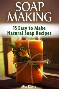 Soap Making: 15 Easy to Make Natural Soap Recipes