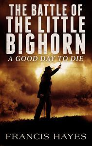 The Battle of the Little Bighorn: A Good Day To Die
