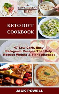 The Keto Diet: 47 Low Carb, Easy Ketogenic Recipes That Help Reduce Weight & Fight Diseases
