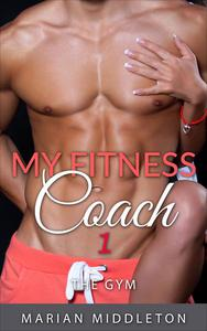 My Fitness Coach, Book One: The Gym (My Fitness Coach Romance Series)
