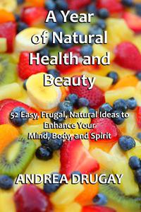 A Year of Natural Health and Beauty: 52 Easy, Frugal, Natural Ideas to Enhance Your Mind, Body, and Spirit