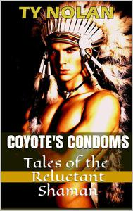Coyote's Condoms (Tales of the Reluctant Shaman) The Real Story Safe Sex Project