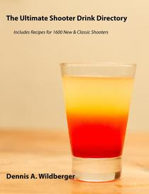 The Ultimate Shooter Drink Directory - Recipes for 1600 New and Classic Shooter Drinks