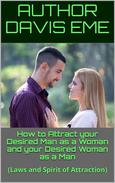 How to Attract your Desired Man as a Woman and your Desired Woman as a Man (Laws and Spirit of Attraction)
