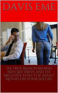 The True Reason Behind Men Sex Drive and the Negative Effect of Adult Movies on Your Sex Life