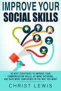 Improve Your Social Skills: 50 Best Strategies to Improve Your Communication Skills, Be More Outgoing, and Have More Confidence in the Way You Want