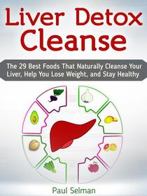 Liver Detox Cleanse: The 29 Best Foods That Naturally Cleanse Your Liver, Help You Lose Weight, and Stay Healthy