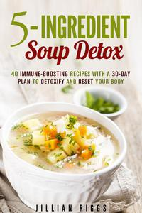 5-Ingredient Soup Detox: 40 Immune-Boosting Recipes with a 30-Day Plan to Detoxify and Reset Your Body