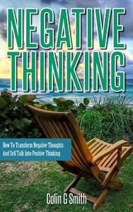 Negative Thinking: How To Transform Negative Thoughts And Self Talk Into Positive Thinking