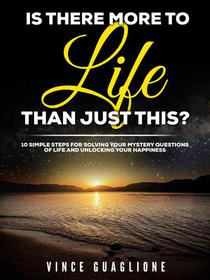 Is There More To Life Than Just This?  10 Simple Steps for Solving Your Mystery Questions of Life and Unlocking Your Happiness