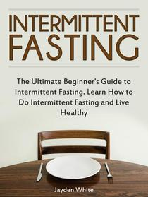 Intermittent Fasting: The Ultimate Beginner's Guide to Intermittent Fasting. Learn How to Do Intermittent Fasting and Live Healthy