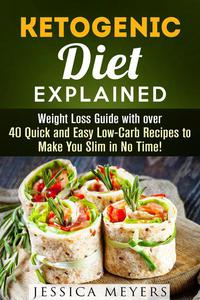 Ketogenic Diet Explained: Weight Loss Guide with Over 40 Quick and Easy Low-Carb Recipes to Make You Slim in No Time!