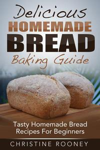 Delicious Homemade Bread Baking Guide: Tasty Homemade Bread Recipes For Beginners