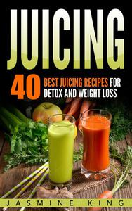 Juicing: 40 Best Juicing Recipes for Detox and Weight Loss