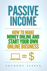 Passive Income: How To Make Money Online And Start Your Own Online Business